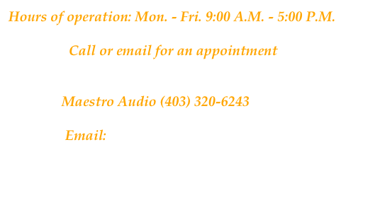 Hours of operation: Mon. - Fri. 9:00 A.M. - 5:00 P.M.                   Call or email for an appointment                  Maestro Audio (403) 320-6243                  Email: maestroaudio@telus.net